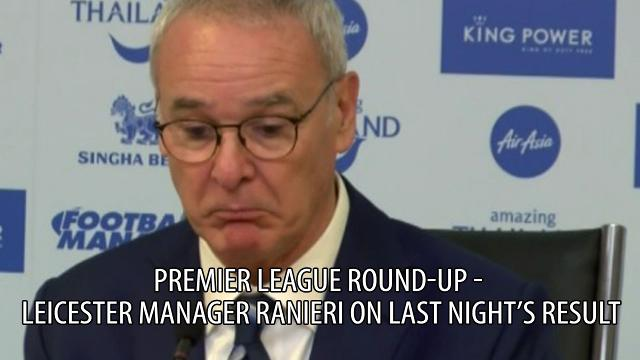 Premier League Round up - Leicester manager Ranieri on last night's result
