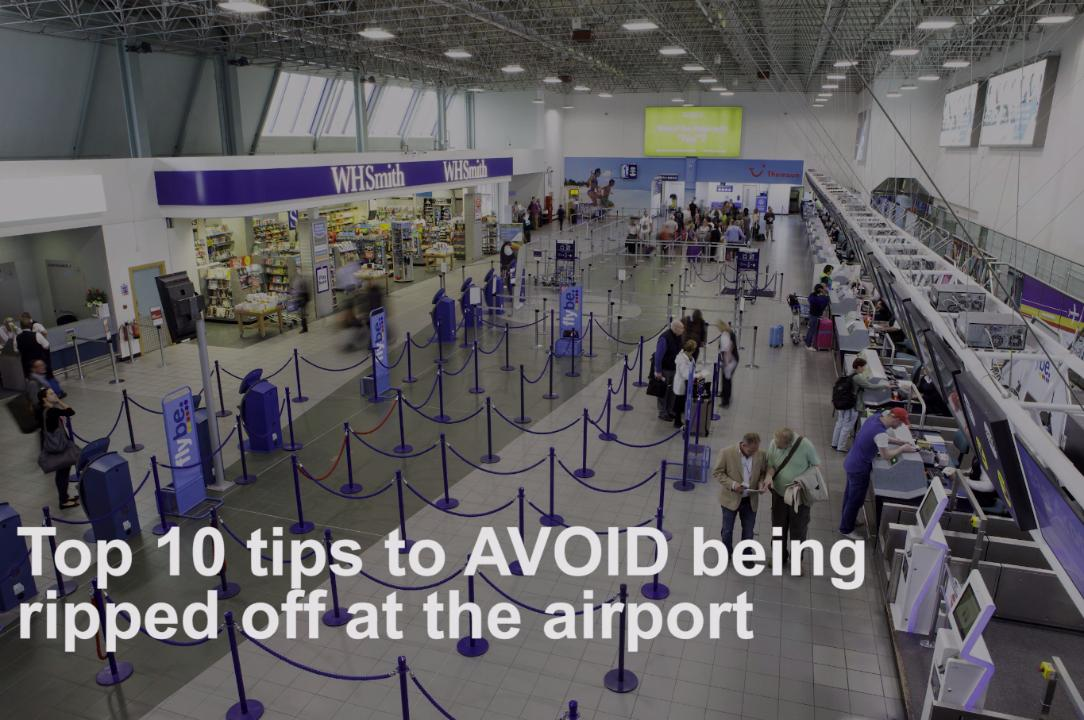 Top 10 tips to avoid being ripped off at the airport